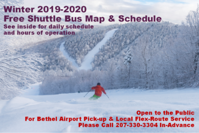 Cover Photograph of skier making a turn in powder snow on a trail with snow-covered trees Winter 2019-2020 Free Shuttle Bus Map & Schedule See inside for daily schedule and hours of operation Open to the Public For Bethel Airport Pick-up & Local Flex-Route Service Please Call 207-330-3304 In-Advance
